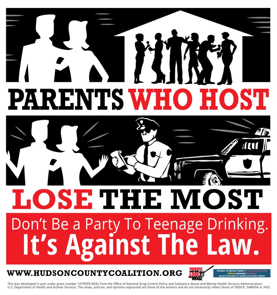 Parents Who Host Lose the Most is a public awareness campaign educating adults over 21 of the legal risks of serving alcohol at teen parties. Hudson County Coalition For A Drug-Free Community would like to remind you that with celebratory times such as prom and graduation approaching, do not be a party to teenage drinking.